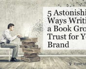 5 Astonishing Ways Writing a Book Grows Trust for Your Brand